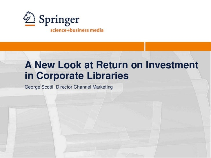 A New Look at Return on Investment in Corporate Libraries<br />George Scotti, Director Channel Marketing<br />