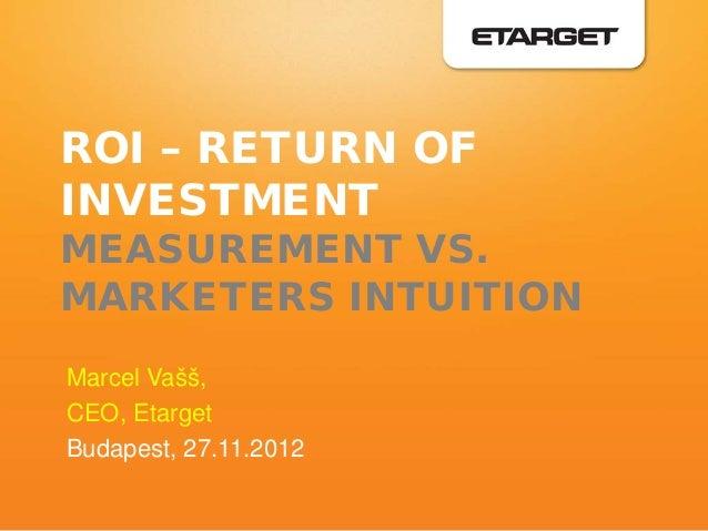ROI – RETURN OFINVESTMENTMEASUREMENT VS.MARKETERS INTUITIONMarcel Vašš,CEO, EtargetBudapest, 27.11.2012
