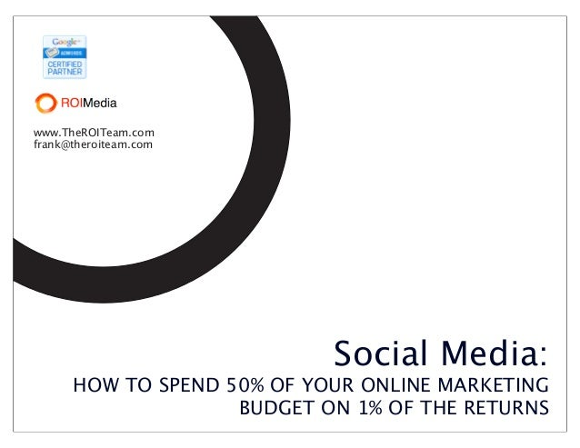 www.TheROITeam.comfrank@theroiteam.com                            Social Media:      HOW TO SPEND 50% OF YOUR ONLINE MARKE...