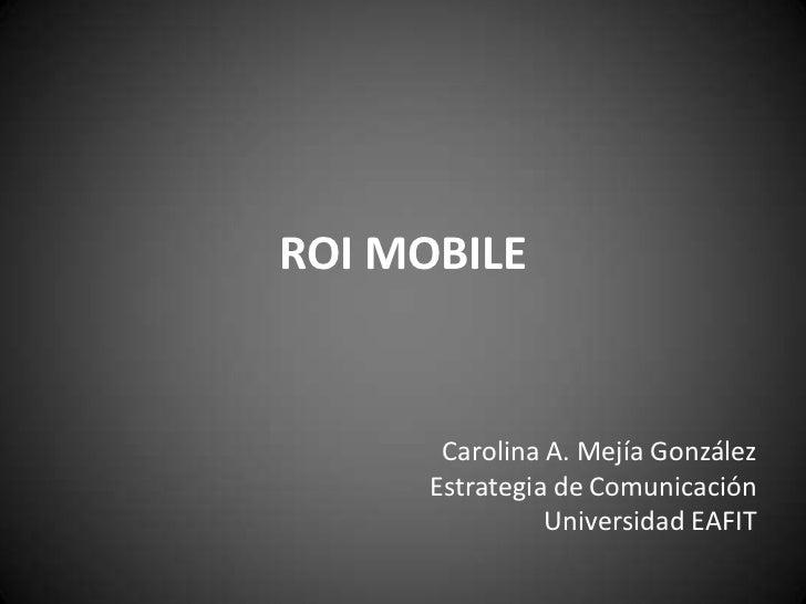 ROI MOBILE       Carolina A. Mejía González      Estrategia de Comunicación                Universidad EAFIT