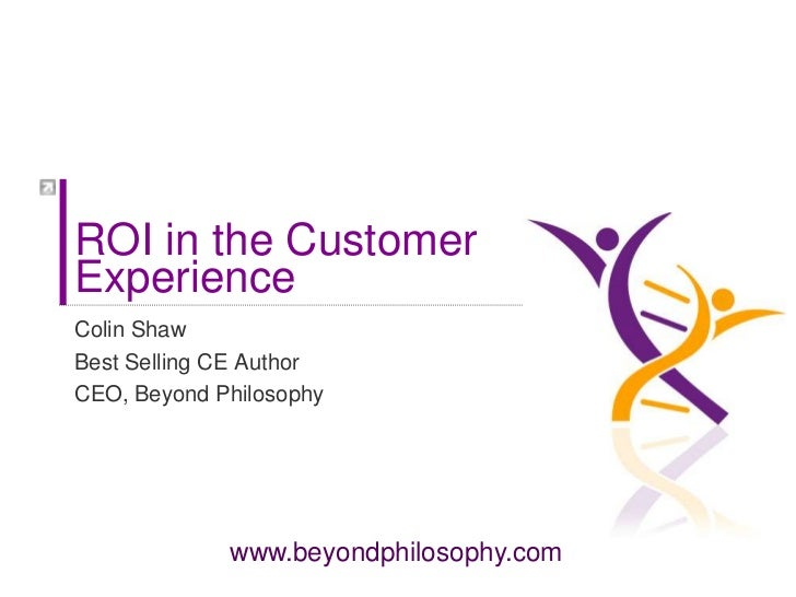 ROI in the Customer Experience <br />Colin Shaw<br />Best Selling CE Author <br />CEO, Beyond Philosophy<br />