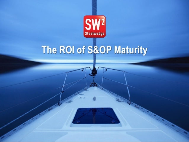 1© 2013 Steelwedge Software, Inc. Confidential. The ROI of S&OP Maturity