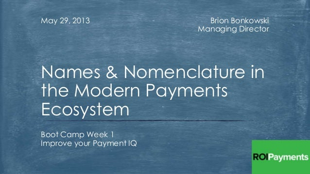 Brion BonkowskiManaging DirectorMay 29, 2013Boot Camp Week 1Improve your Payment IQNames & Nomenclature inthe Modern Payme...