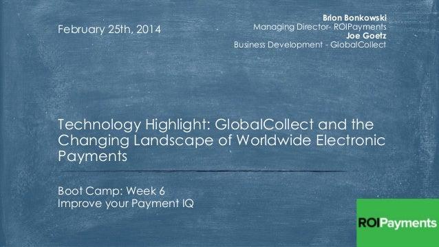 February 25th, 2014  Brion Bonkowski Managing Director- ROIPayments Joe Goetz Business Development - GlobalCollect  Techno...