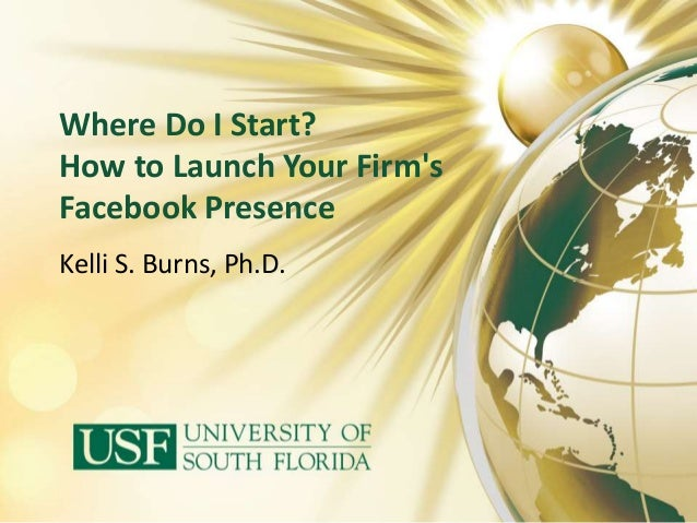 Where Do I Start? How to Launch Your Firm's Facebook Presence Kelli S. Burns, Ph.D.