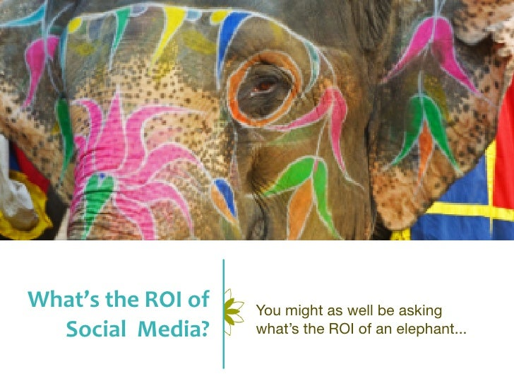 What's	  the	  ROI	  of	     You might as well be asking  Social	  	  Media?           what's the ROI of an elephant...