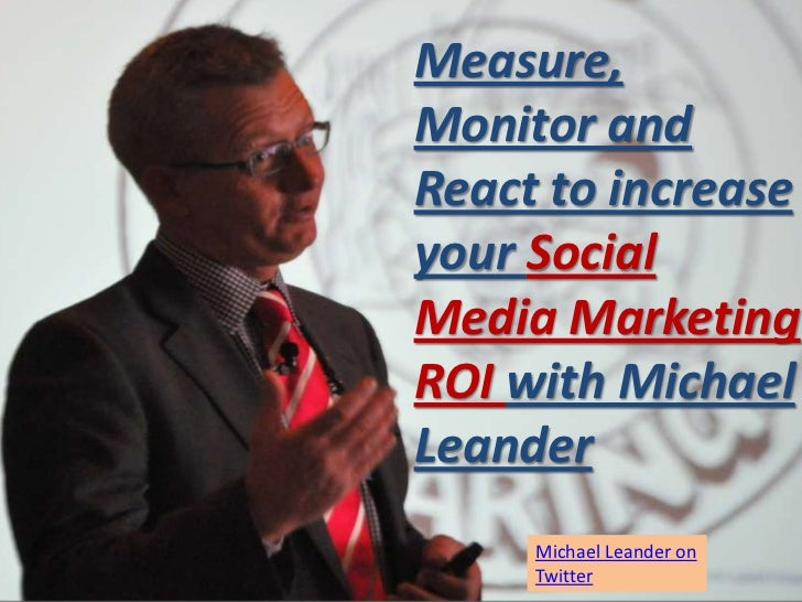 Measure,Monitor andReact to increaseyour SocialMedia MarketingROI with MichaelLeander     Michael Leander on     Twitter
