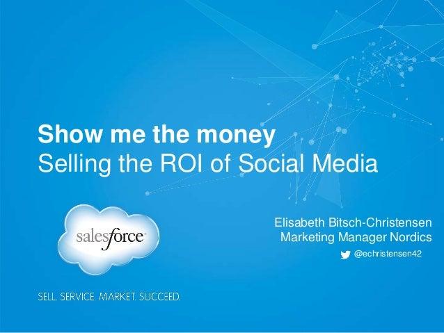 Show me the money Selling the ROI of Social Media Elisabeth Bitsch-Christensen Marketing Manager Nordics @echristensen42