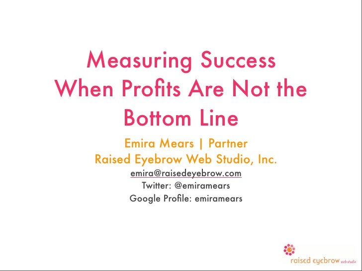 Measuring Success When Profits Are Not the      Bottom Line         Emira Mears | Partner    Raised Eyebrow Web Studio, Inc...