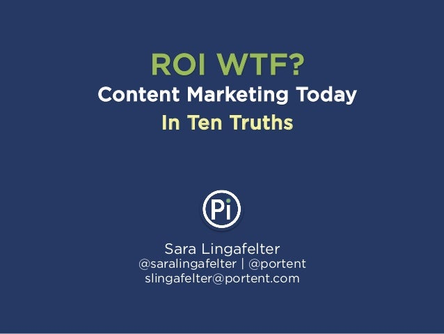 Sara Lingafelter @saralingafelter | @portent slingafelter@portent.com ROI WTF? Content Marketing Today In Ten Truths