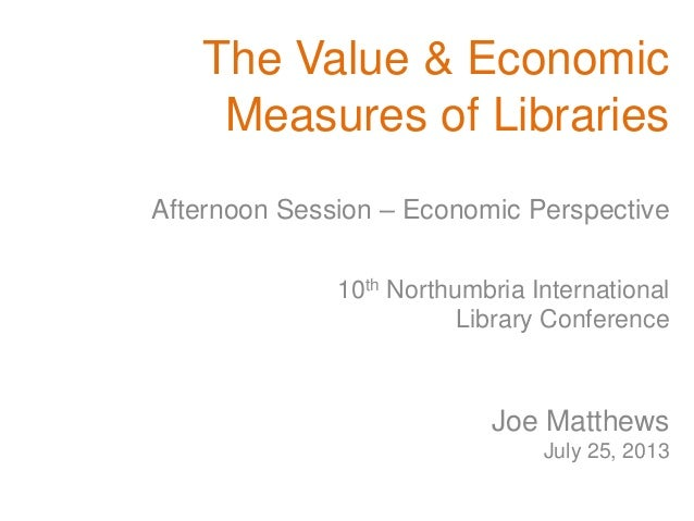 The Value & Economic Measures of Libraries 10th Northumbria International Library Conference Joe Matthews July 25, 2013 Af...