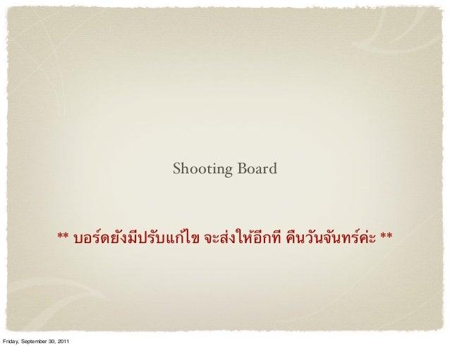 Shooting Board ** บอร์ดยังมีปรับแก้ไข จะส่งให้อีกที คืนวันจันทร์ค่ะ ** Friday, September 30, 2011