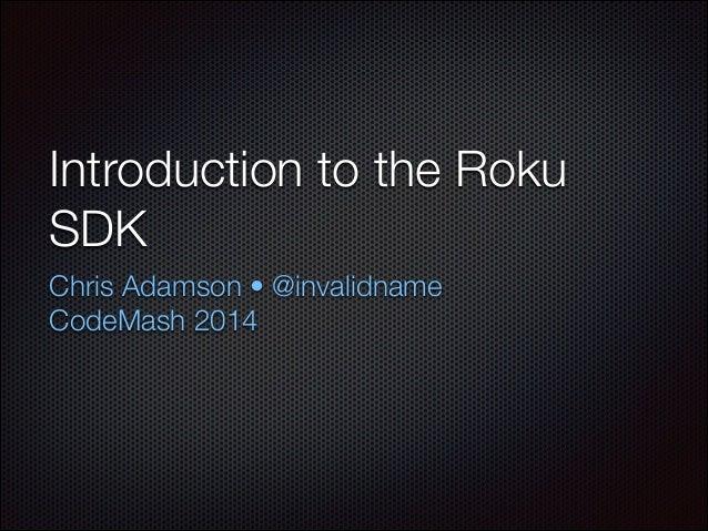 Introduction to the Roku SDK Chris Adamson • @invalidname CodeMash 2014