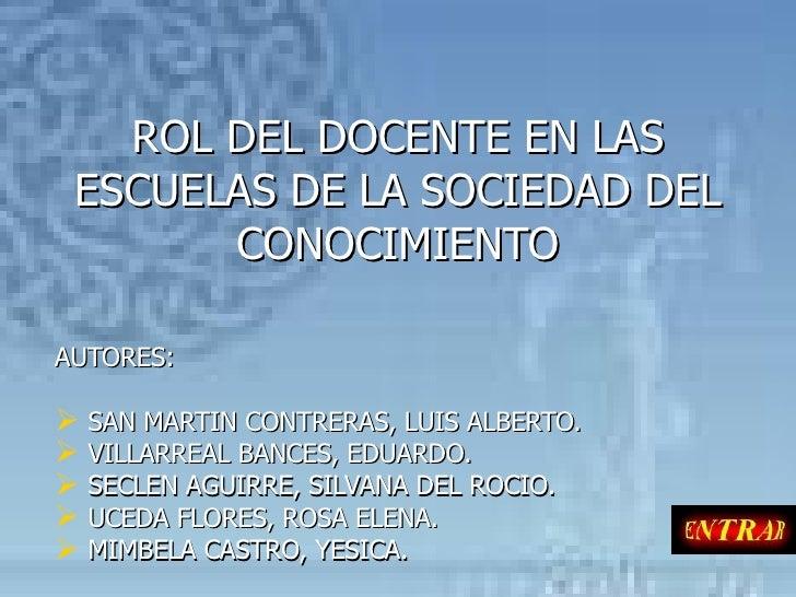 ROL DEL DOCENTE EN LAS ESCUELAS DE LA SOCIEDAD DEL CONOCIMIENTO <ul><li>AUTORES: </li></ul><ul><li>SAN MARTIN CONTRERAS, L...