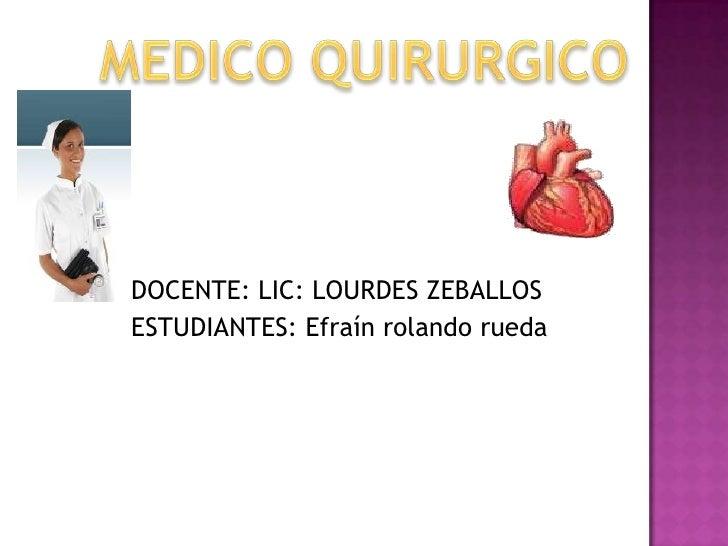 MEDICO QUIRURGICO<br />           DOCENTE: LIC: LOURDES ZEBALLOS<br />           ESTUDIANTES: Efraín rolando rueda<br />