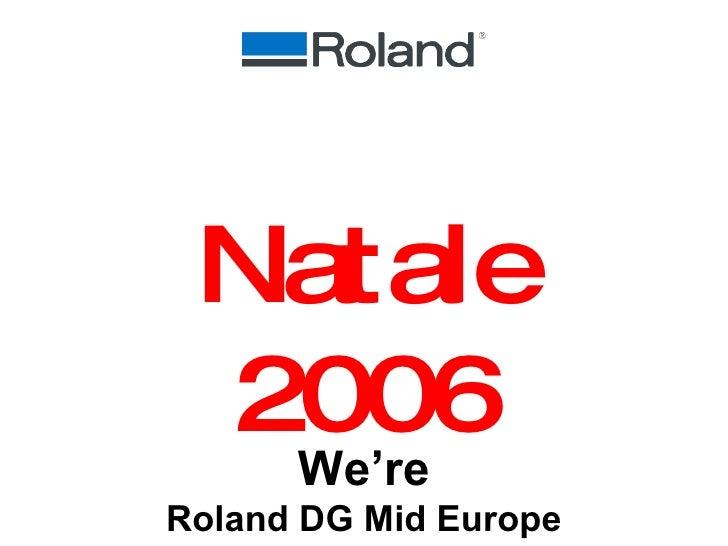 We're Roland DG Mid Europe Natale 2006