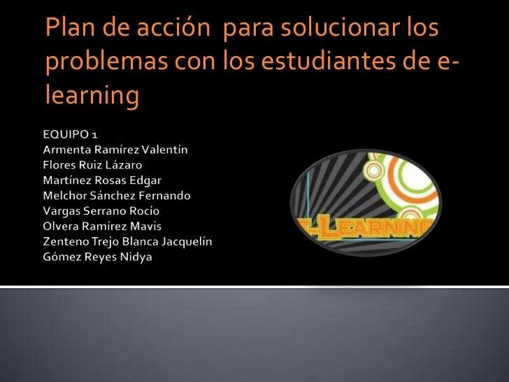Plan de acción  para solucionar los problemas con los estudiantes de e-learning<br />EQUIPO 1Armenta Ramírez ValentínFlore...