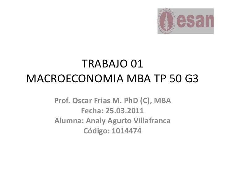 TRABAJO 01MACROECONOMIA MBA TP 50 G3<br />Prof. Oscar Frias M. PhD (C), MBA<br />Fecha: 25.03.2011<br />Alumna: Analy Agur...