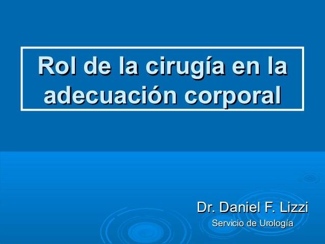 Rol de la cirugía en la adecuación corporal  Dr. Daniel F. Lizzi Servicio de Urología