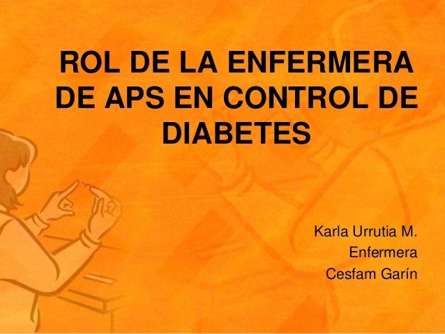 ROL DE LA ENFERMERADE APS EN CONTROL DE      DIABETES              Karla Urrutia M.                   Enfermera           ...