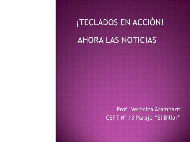 """¡TECLADOS EN ACCIÓN!<br />AHORA LAS NOTICIAS<br />Prof. Verónica Arambarri<br />CEPT Nº 13 Paraje """"El Billar""""<br />"""
