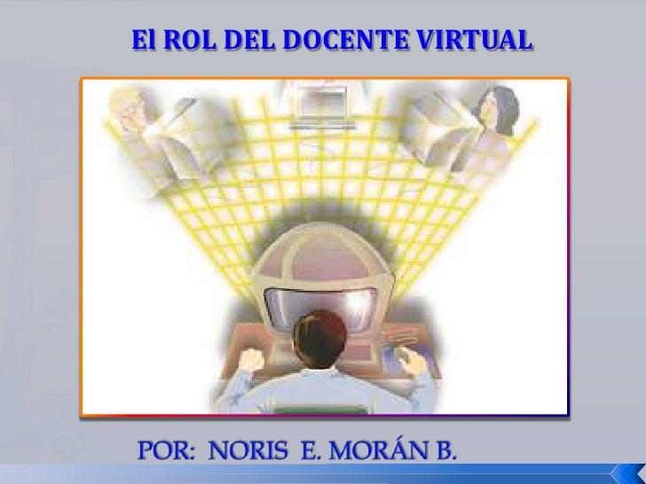 El ROL DEL DOCENTE VIRTUAL<br />Por:  noris  e. morán b.<br />