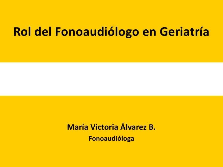 Rol del Fonoaudiólogo en Geriatría              María Victoria Álvarez B.                Fonoaudióloga