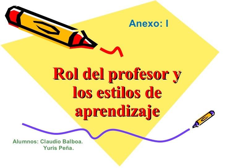 Rol del profesor y los estilos de aprendizaje Anexo: I Alumnos: Claudio Balboa.   Yuris Peña.