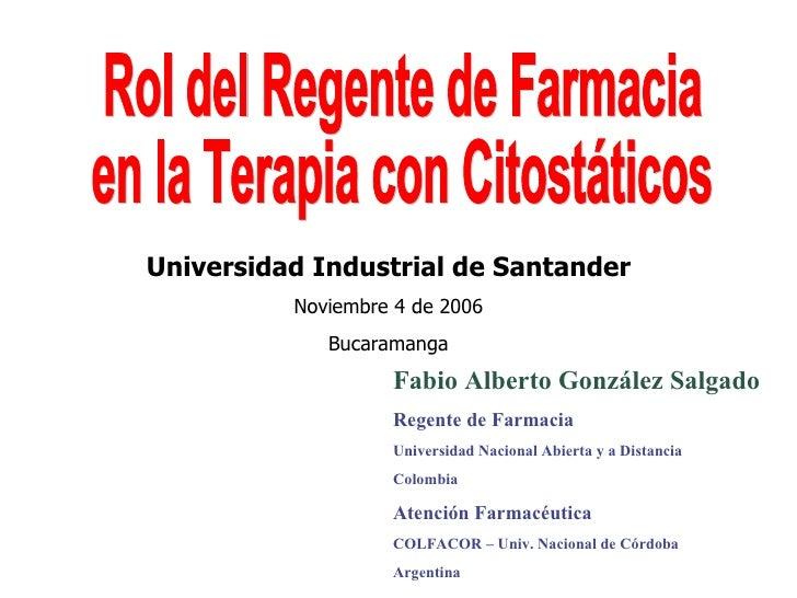 Rol del Regente de Farmacia  en la Terapia con Citostáticos Fabio Alberto González Salgado Regente de Farmacia Universidad...
