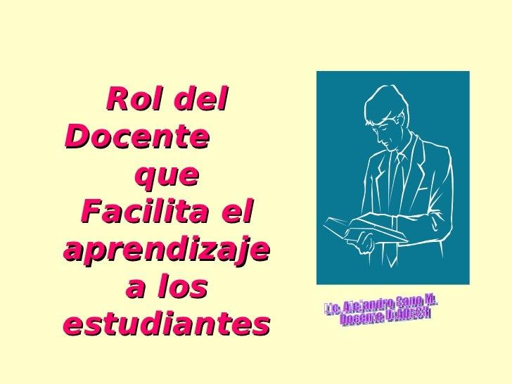 Rol del Docente     que  Facilita el aprendizaje    a los estudiantes