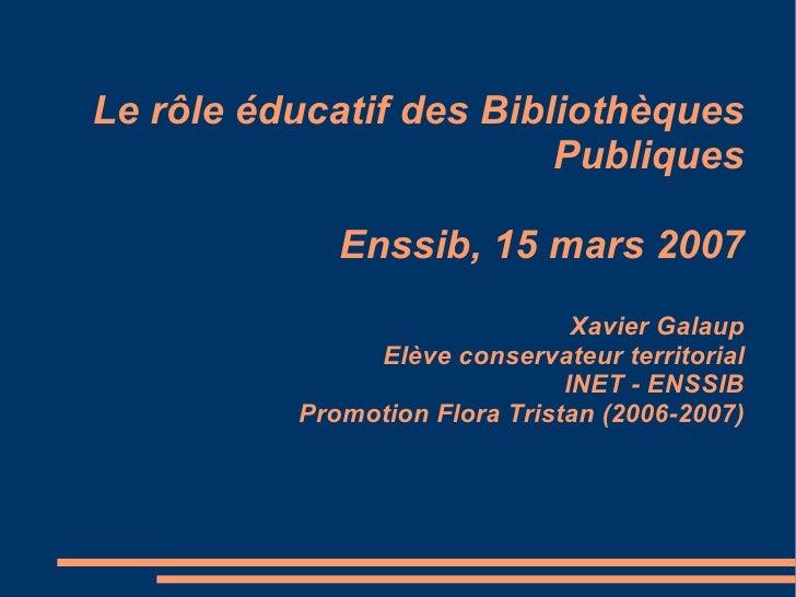 Le rôle éducatif des Bibliothèques Publiques Enssib, 15 mars 2007 Xavier Galaup Elève conservateur territorial INET - ENSS...