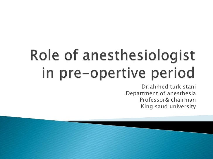Role of anesthesiologist in pre-opertive period<br />Dr.ahmed turkistani<br />Department of anesthesia<br />Professor& cha...