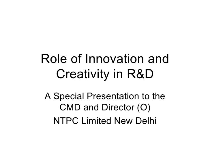 Role of Innovation and Creativity in R&D A Special Presentation to the CMD and Director (O) NTPC Limited New Delhi