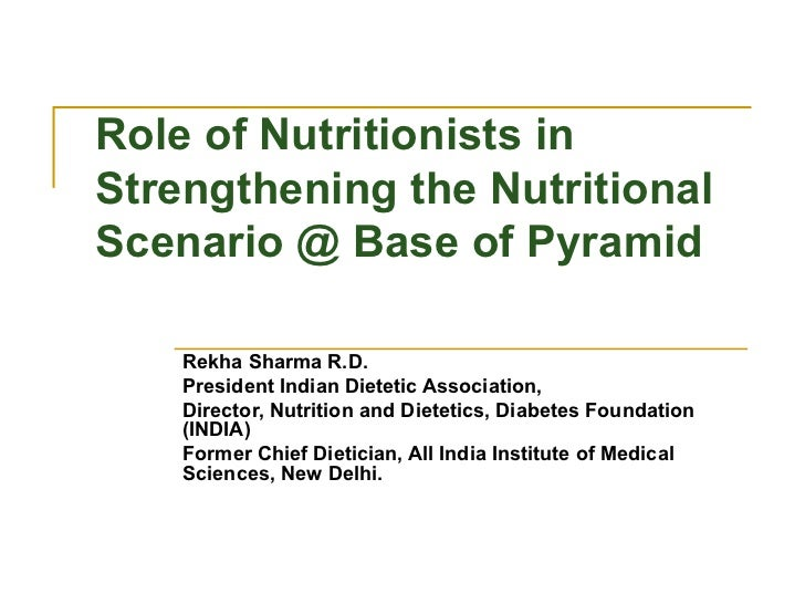 Role of Nutritionists in Strengthening the Nutritional Scenario @ Base of Pyramid Rekha Sharma R.D. President Indian Diete...
