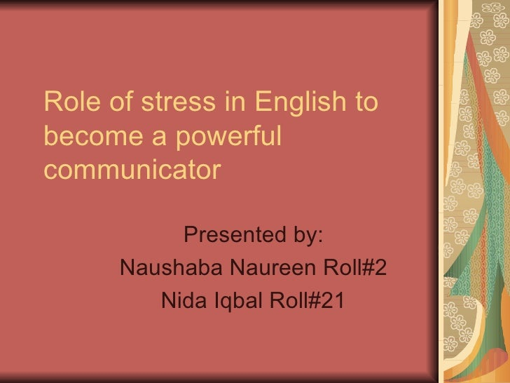 Role of stress in English tobecome a powerfulcommunicator           Presented by:      Naushaba Naureen Roll#2         Nid...