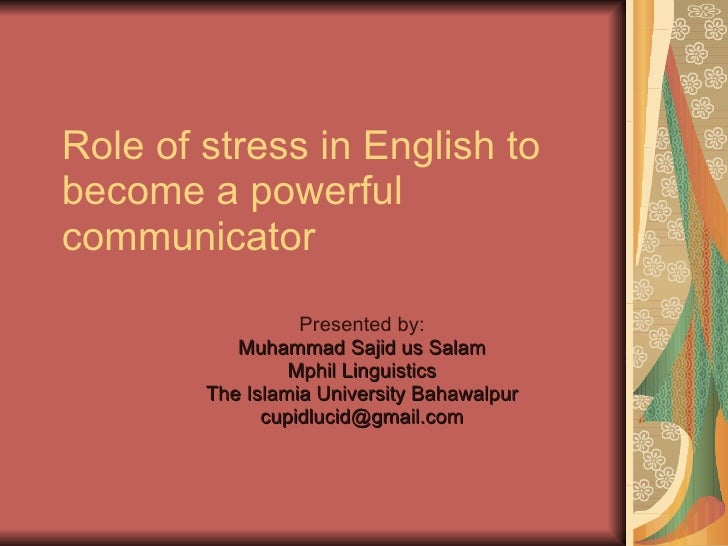 Role of stress in English to become a powerful communicator Presented by: Muhammad Sajid us Salam Mphil Linguistics The Is...