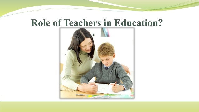 role of teachers For example, one role of the teacher is developing an understanding of the specific skills and knowledge children need to develop once the children's play begins, facilitating social interactions as well as assisting children in joining play is a role the teacher will fill.