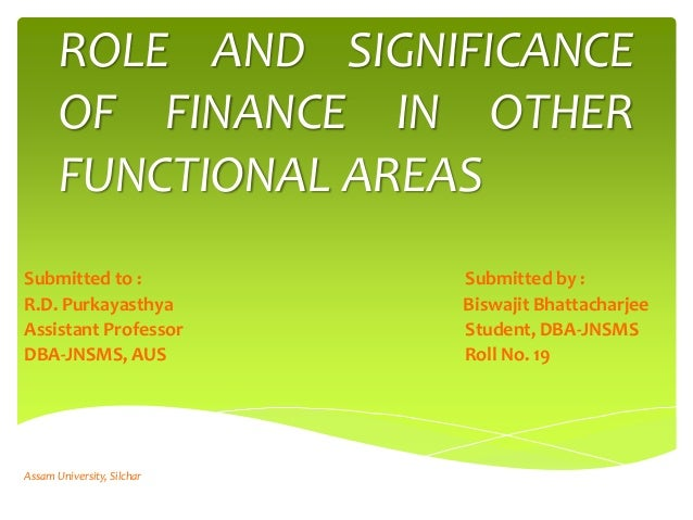 ROLE AND SIGNIFICANCE OF FINANCE IN OTHER FUNCTIONAL AREAS Submitted to : Submitted by : R.D. Purkayasthya Biswajit Bhatta...