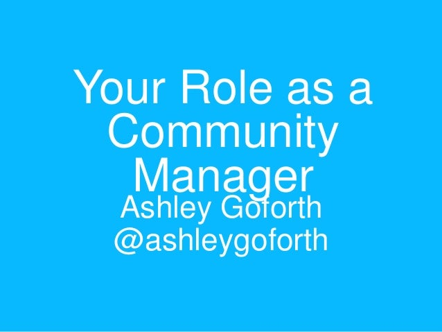 Your Role as a Community Manager Ashley Goforth @ashleygoforth