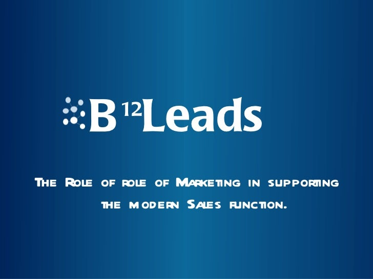 B 12 Leads <ul><li>The Role of role of Marketing in supporting the modern Sales function. </li></ul>