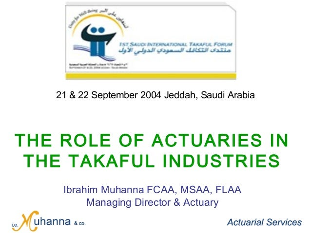 THE ROLE OF ACTUARIES IN THE TAKAFUL INDUSTRIES Ibrahim Muhanna FCAA, MSAA, FLAA Managing Director & Actuary 21 & 22 Septe...
