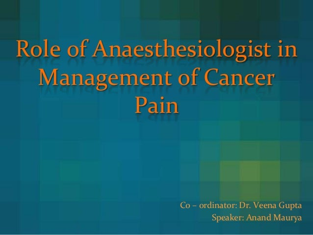 Role of Anaesthesiologist in Management of Cancer Pain Co – ordinator: Dr. Veena Gupta Speaker: Anand Maurya