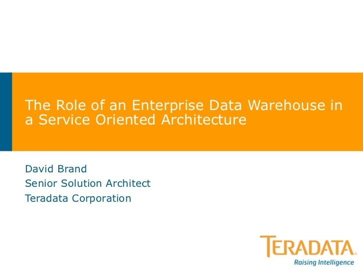 The Role of an Enterprise Data Warehouse in a Service Oriented Architecture David Brand Senior Solution Architect Teradata...