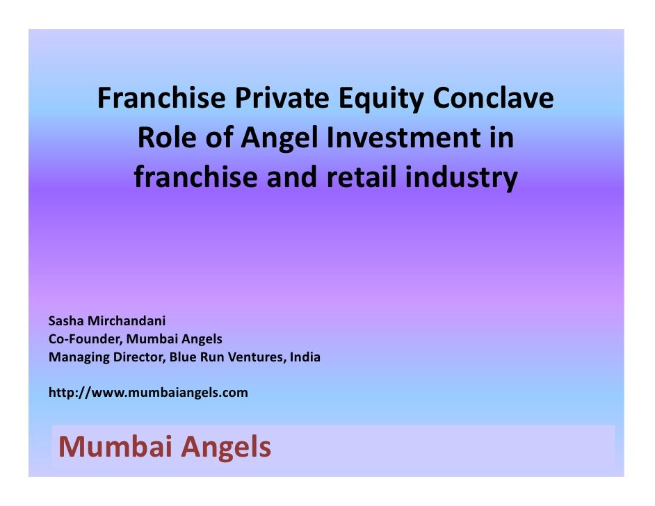 Franchise Private Equity Conclave           Role of Angel Investment in           franchise and retail industry    Sasha M...