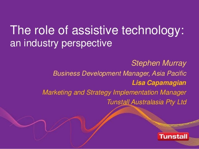 The role of assistive technology: an industry perspective Stephen Murray Business Development Manager, Asia Pacific Lisa C...
