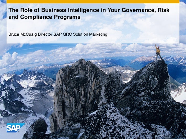 The Role of Business Intelligence in Your Governance, Riskand Compliance ProgramsBruce McCuaig Director SAP GRC Solution M...