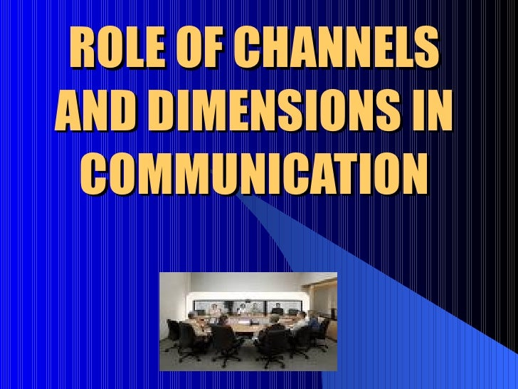 ROLE OF CHANNELS AND DIMENSIONS IN COMMUNICATION