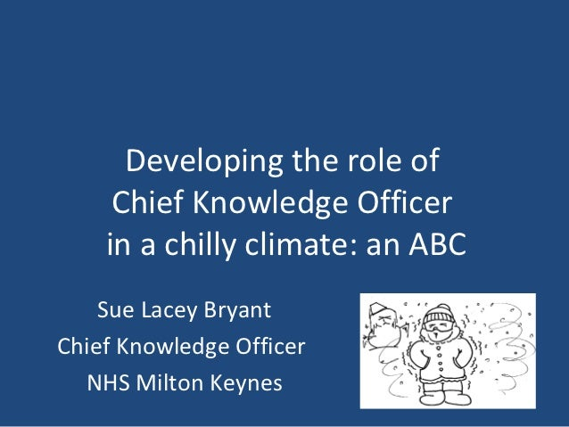 Developing the role of     Chief Knowledge Officer    in a chilly climate: an ABC    Sue Lacey BryantChief Knowledge Offic...