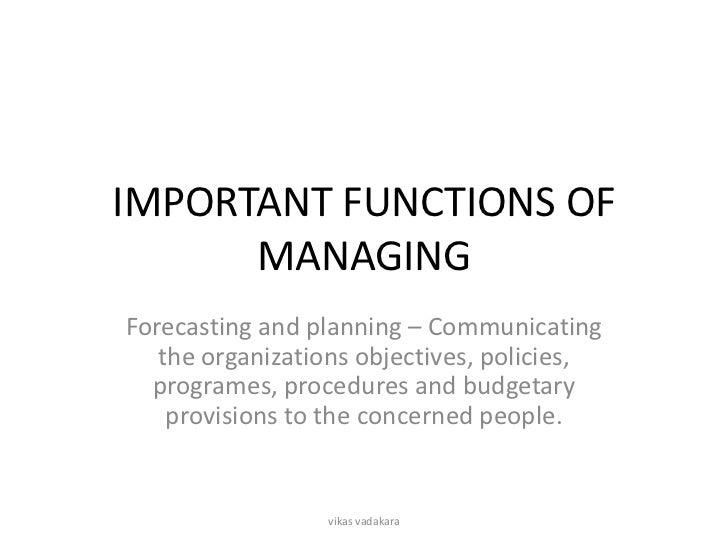 IMPORTANT FUNCTIONS OF      MANAGINGForecasting and planning – Communicating   the organizations objectives, policies,  pr...