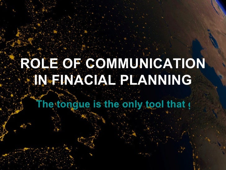 ROLE OF COMMUNICATION IN FINACIAL PLANNING The tongue is the only tool that gets sha
